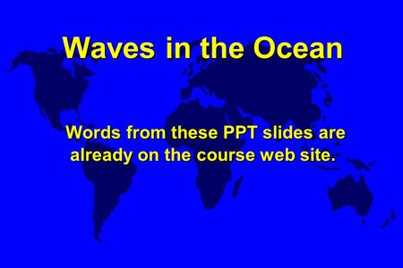 Waves in the Ocean Words from these PPT slides are already on the course web site. Waves in the Ocean Words from these PPT slides are already on the course.