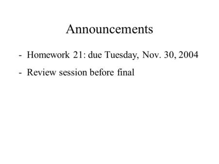 Announcements -Homework 21: due Tuesday, Nov. 30, 2004 -Review session before final.