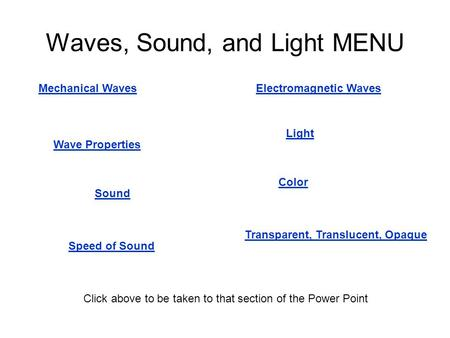Waves, Sound, and Light MENU Mechanical Waves Wave Properties Electromagnetic Waves Sound Speed of Sound Light Transparent, Translucent, Opaque Color Click.