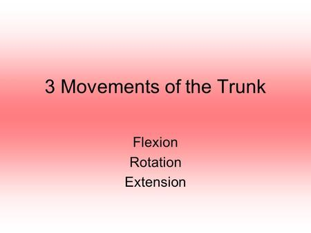 3 Movements of the Trunk Flexion Rotation Extension.