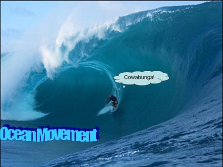 Cowabunga!. A wave is a rhythmic movement that carries energy through space or matter Ocean Movements.