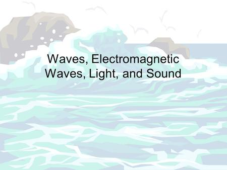 Waves, Electromagnetic Waves, Light, and Sound. Waves is a disturbance moves through a medium from one location to another location A medium is a substance.