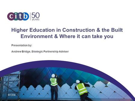 © CITB Higher Education in Construction & the Built Environment & Where it can take you Presentation by: Andrew Bridge, Strategic Partnership Adviser.