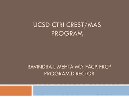 UCSD CTRI CREST/MAS PROGRAM RAVINDRA L MEHTA MD, FACP, FRCP PROGRAM DIRECTOR.