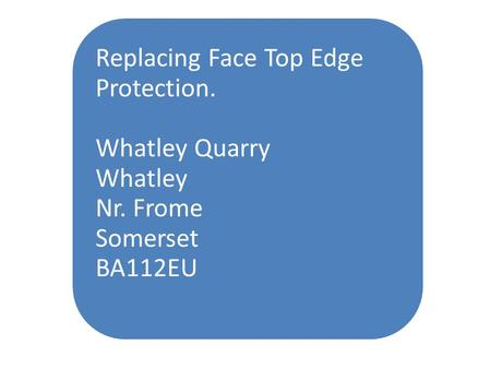 Replacing Face Top Edge Protection. Whatley Quarry Whatley Nr. Frome Somerset BA112EU.