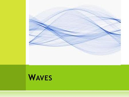 W AVES. W AVES AND E NERGY  Waves and Energy  Wave – a traveling disturbance that carries energy from one place to another  Waves do not carry matter;