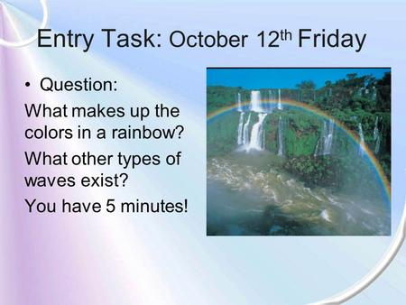 Entry Task: October 12 th Friday Question: What makes up the colors in a rainbow? What other types of waves exist? You have 5 minutes!