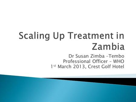 Dr Susan Zimba –Tembo Professional Officer – WHO 1 st March 2013, Crest Golf Hotel.