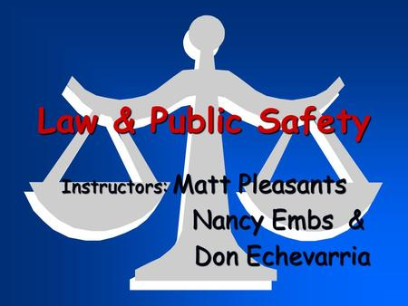Law & Public Safety Instructors: Matt Pleasants Nancy Embs & Nancy Embs & Don Echevarria Don Echevarria.
