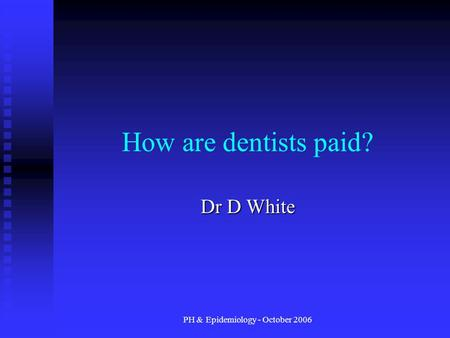 PH & Epidemiology - October 2006 How are dentists paid? Dr D White.