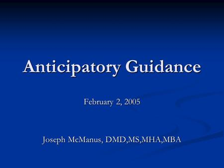 Anticipatory Guidance February 2, 2005 Joseph McManus, DMD,MS,MHA,MBA.