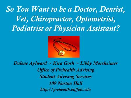 So You Want to be a Doctor, Dentist, Vet, Chiropractor, Optometrist, Podiatrist or Physician Assistant? Dalene Aylward ~ Kira Gosh ~ Libby Morsheimer Office.
