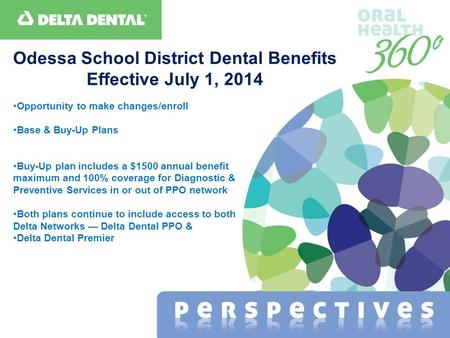 Odessa School District Dental Benefits Effective July 1, 2014 Opportunity to make changes/enroll Base & Buy-Up Plans Buy-Up plan includes a $1500 annual.