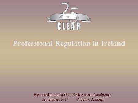 Professional Regulation in Ireland Presented at the 2005 CLEAR Annual Conference September 15-17 Phoenix, Arizona.