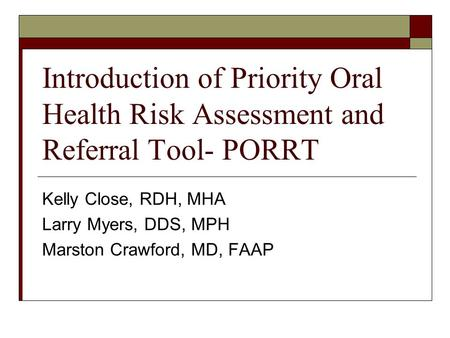 Introduction of Priority Oral Health Risk Assessment and Referral Tool- PORRT Kelly Close, RDH, MHA Larry Myers, DDS, MPH Marston Crawford, MD, FAAP.