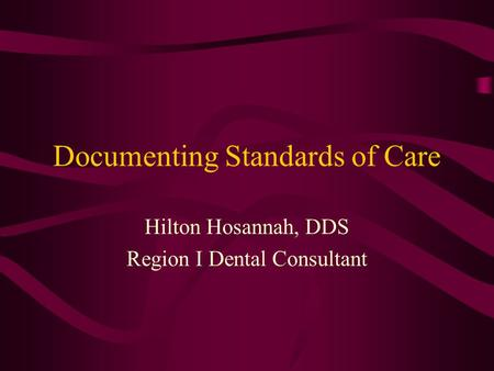 Documenting Standards of Care Hilton Hosannah, DDS Region I Dental Consultant.