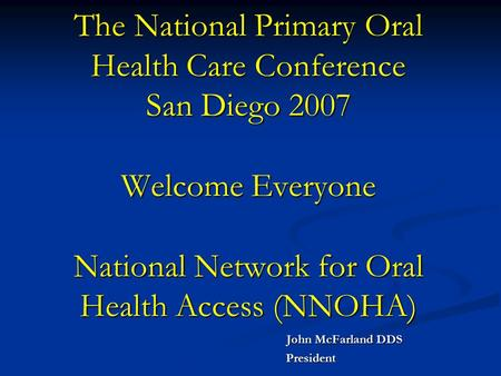 The National Primary Oral Health Care Conference San Diego 2007 Welcome Everyone National Network for Oral Health Access (NNOHA) John McFarland DDS John.