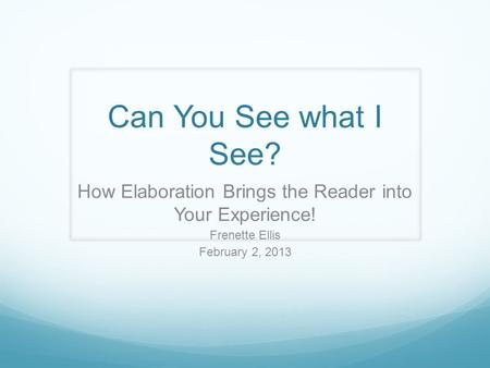 Can You See what I See? How Elaboration Brings the Reader into Your Experience! Frenette Ellis February 2, 2013.