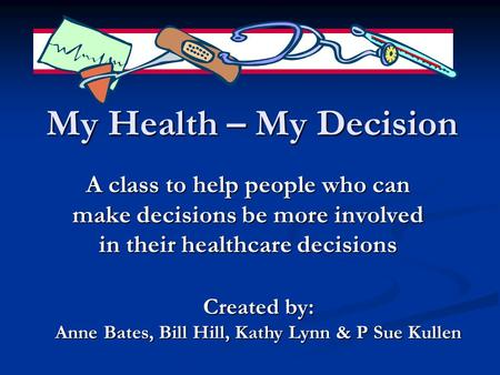 My Health – My Decision A class to help people who can make decisions be more involved in their healthcare decisions Created by: Anne Bates, Bill Hill,