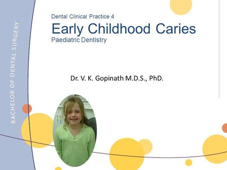 Dr. V. K. Gopinath M.D.S., PhD. Dental Clinical Practice 4 Early Childhood Caries Paediatric Dentistry.