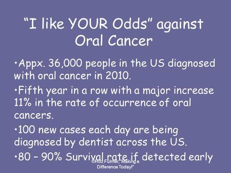 "©Roz Fulmer,Making a Difference Today! ""I like YOUR Odds"" against Oral Cancer Appx. 36,000 people in the US diagnosed with oral cancer in 2010. Fifth."