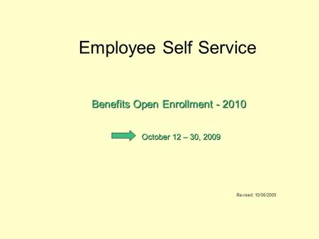 Employee Self Service Benefits Open Enrollment - 2010 Revised: 10/06/2009 October 12 – 30, 2009.