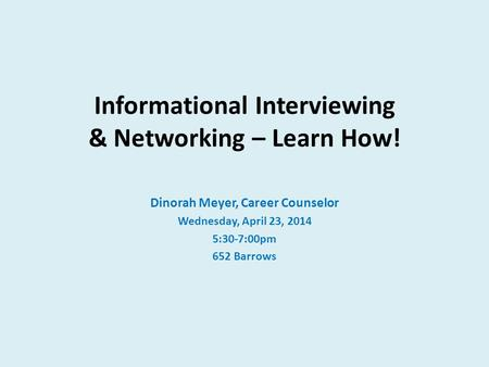 Informational Interviewing & Networking – Learn How! Dinorah Meyer, Career Counselor Wednesday, April 23, 2014 5:30-7:00pm 652 Barrows.