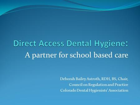 A partner for school based care Deborah Bailey Astroth, RDH, BS, Chair, Council on Regulation and Practice Colorado Dental Hygienists' Association.