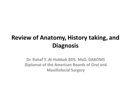 Review of Anatomy, History taking, and Diagnosis Dr. Rahaf Y. Al-Habbab BDS. MsD. DABOMS Diplomat of the American Boards of Oral and Maxillofacial Surgery.
