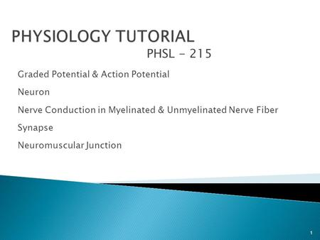 PHSL - 215 Graded Potential & Action Potential Neuron Nerve Conduction in Myelinated & Unmyelinated Nerve Fiber Synapse Neuromuscular Junction 1.