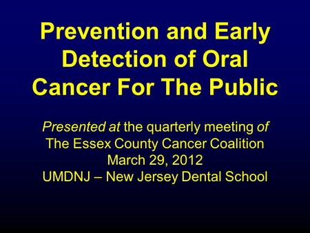Prevention and Early Detection of Oral Cancer For The Public Presented at the quarterly meeting of The Essex County Cancer Coalition March 29, 2012 UMDNJ.