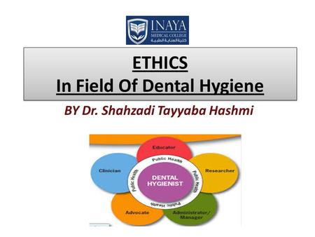 ETHICS In Field Of Dental Hygiene BY Dr. Shahzadi Tayyaba Hashmi.