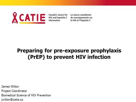 Preparing for pre-exposure prophylaxis (PrEP) to prevent HIV infection James Wilton Project Coordinator Biomedical Science of HIV Prevention