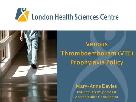 Venous Thromboembolism (VTE) Prophylaxis Policy Mary-Anne Davies Patient Safety Specialist Accreditation Coordinator.