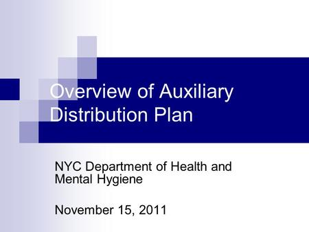 Overview of Auxiliary Distribution Plan NYC Department of Health and Mental Hygiene November 15, 2011.