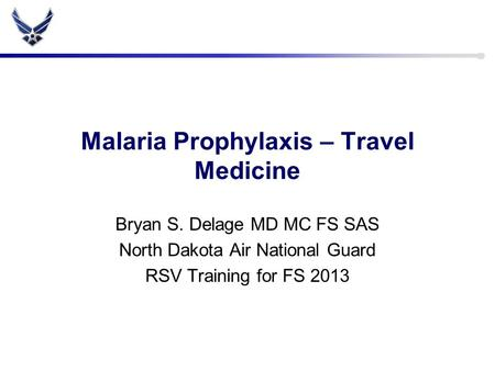 Malaria Prophylaxis – Travel Medicine Bryan S. Delage MD MC FS SAS North Dakota Air National Guard RSV Training for FS 2013.