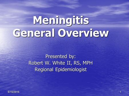 15/15/2015 Meningitis General Overview Presented by: Robert W. White II, RS, MPH Regional Epidemiologist.