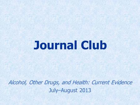 Journal Club Alcohol, Other Drugs, and Health: Current Evidence July–August 2013.