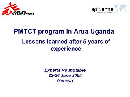 PMTCT program in Arua Uganda Lessons learned after 5 years of experience Experts Roundtable 23-24 June 2008 Geneva.