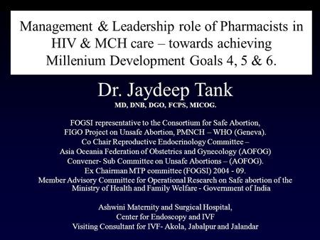Management & Leadership role of Pharmacists in HIV & MCH <strong>care</strong> – towards achieving Millenium Development Goals 4, 5 & 6. Dr. Jaydeep Tank MD, DNB, DGO,