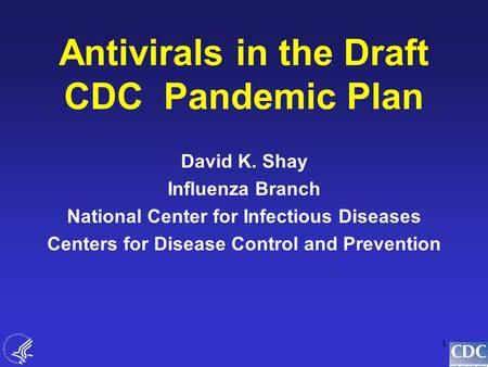 1 Antivirals in the Draft CDC Pandemic Plan David K. Shay Influenza Branch National Center for Infectious Diseases Centers for Disease Control and Prevention.