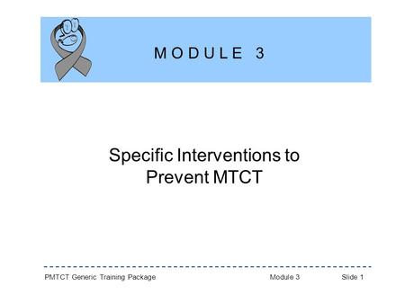 PMTCT Generic Training Package Module 3 Slide 1 Specific Interventions to Prevent MTCT M O D U L E 3.