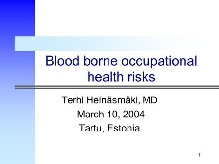 1 Blood borne occupational health risks Terhi Heinäsmäki, MD March 10, 2004 Tartu, Estonia.