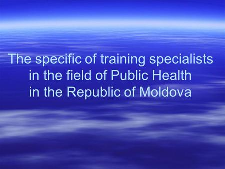 The specific of training specialists in the field of Public Health in the Republic of Moldova.