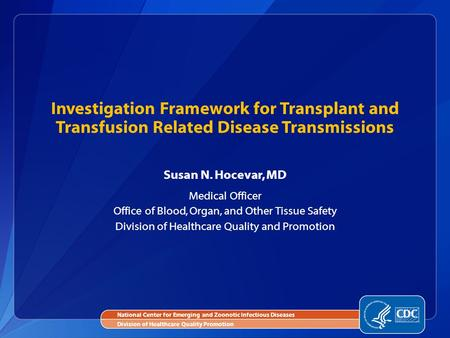 Susan N. Hocevar, MD Medical Officer Office of Blood, Organ, and Other Tissue Safety Division of Healthcare Quality and Promotion Investigation Framework.