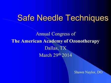 Safe Needle Techniques Annual Congress of The American Academy of Ozonotherapy Dallas, TX March 29 th 2014 Shawn Naylor, DO.