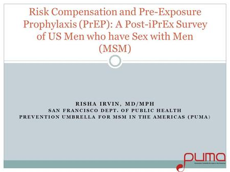 RISHA IRVIN, MD/MPH SAN FRANCISCO DEPT. OF PUBLIC HEALTH PREVENTION UMBRELLA FOR MSM IN THE AMERICAS (PUMA) Risk Compensation and Pre-Exposure Prophylaxis.
