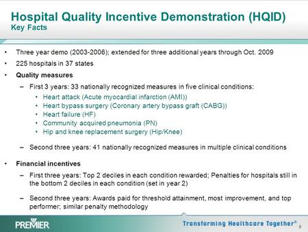 0 Hospital Quality Incentive Demonstration (HQID) Key Facts Three year demo (2003-2006); extended for three additional years through Oct. 2009 225 hospitals.