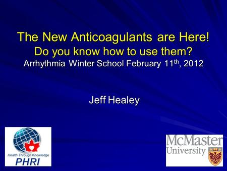 The New Anticoagulants are Here! Do you know how to use them? Arrhythmia Winter School February 11 th, 2012 Jeff Healey.