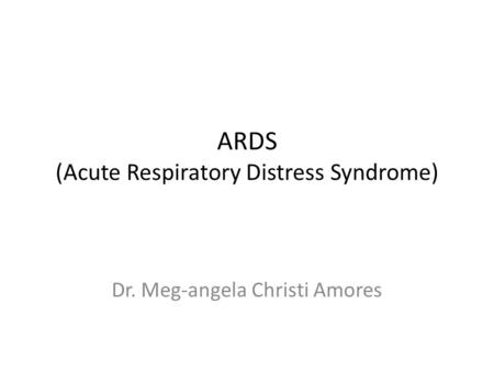 ARDS (Acute Respiratory Distress Syndrome) Dr. Meg-angela Christi Amores.